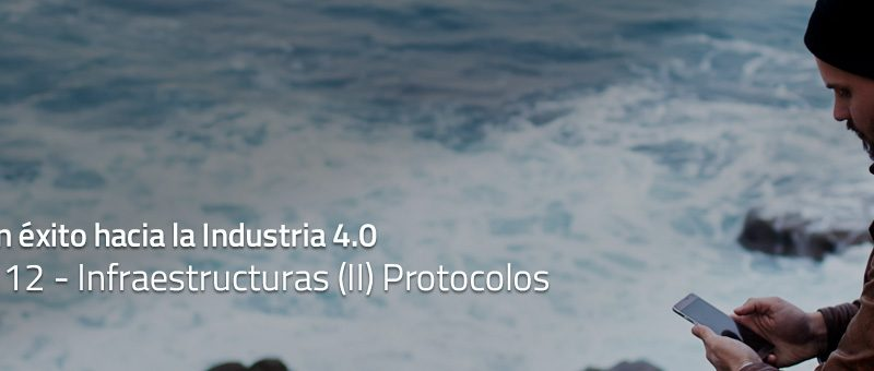 Caminar con éxito hacia la Industria 4.0: Capítulo 12 – Infraestructuras (II) Protocolos