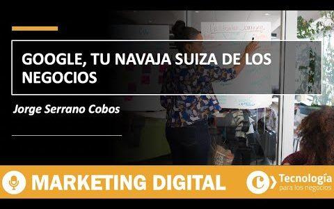 Google, tu navaja suiza de los negocios | Jorge Serrano Cobos
